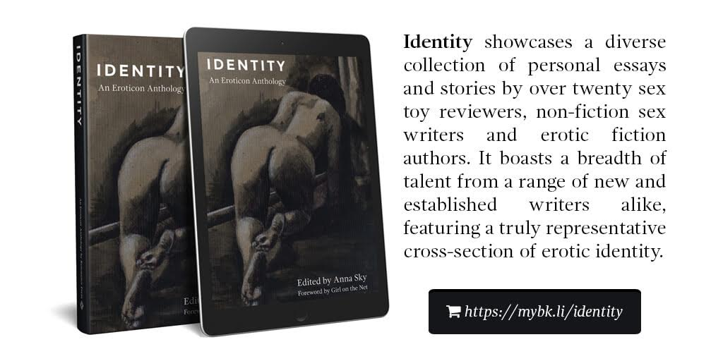 Identity showcases a diverse collection of personal essays and stories by over twenty sex toy reviewers, non-fiction sex writers and erotic fiction authors. It boasts a breadth of talent from a range of new and established writers alike, featuring a truly representative cross-section of erotic identity.