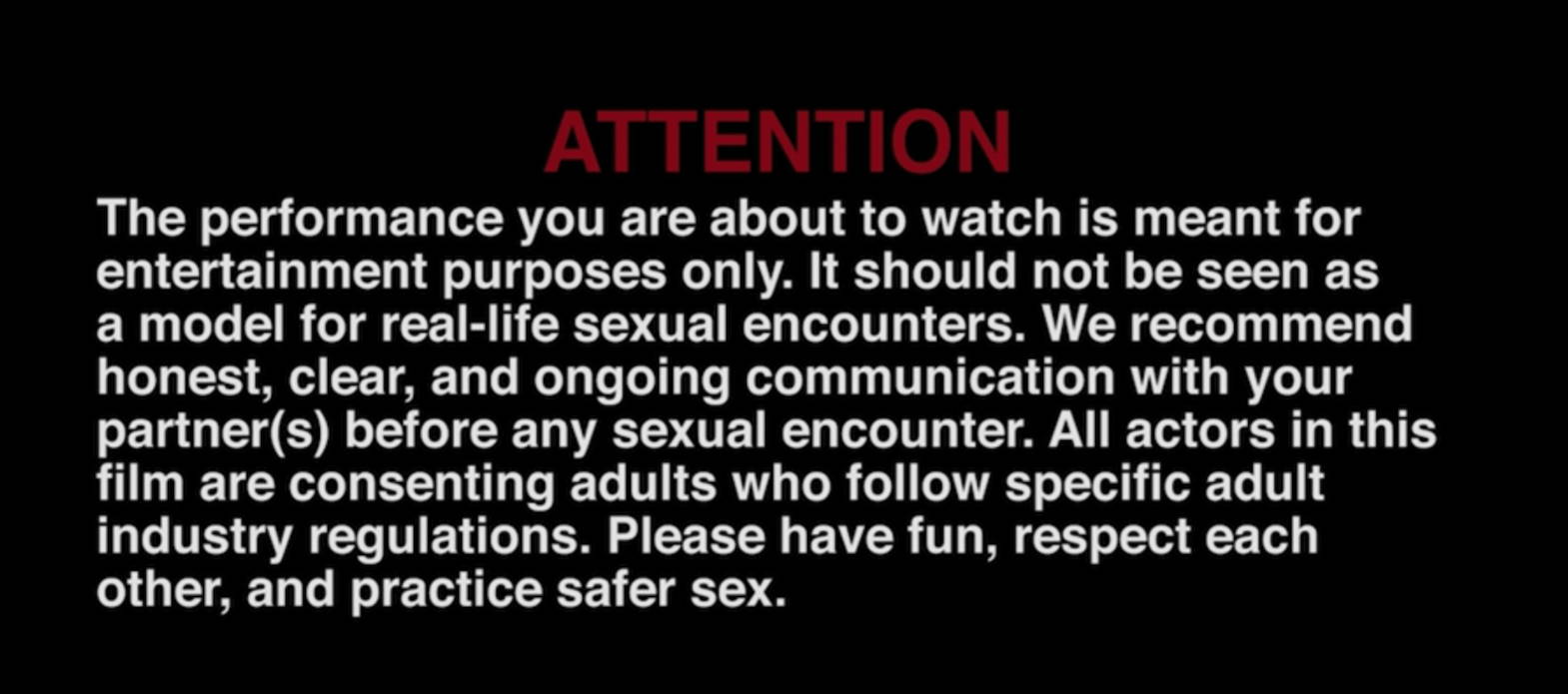 """Note in white text on black background which reads """"The performance you are about to watch is meant for entertainment purposes only. It should not be seen as a model for real-life sexual encounters. We recommend honest, clear and ongoing communication with your partner(s) before any sexual encounter. All actors in this film are consenting adults who follow specific adult industry regulations. Please have fun, respect each other, and practice safer sex."""